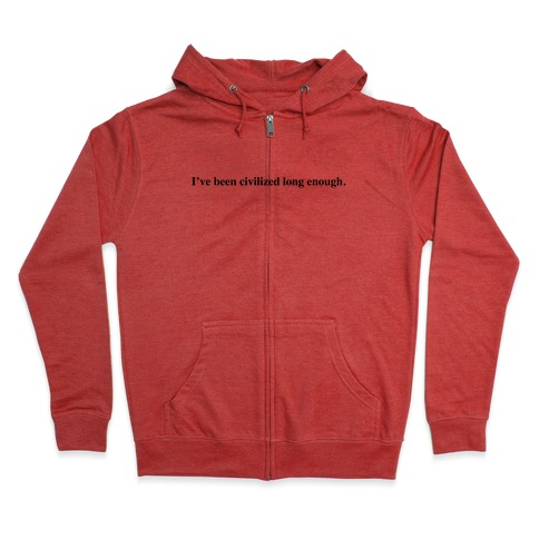 I've Been Civilized Long Enough. Zip Hoodie
