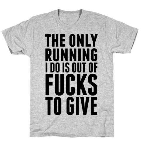 The Only Running I Do Is Out Of F***s To Give T-Shirt