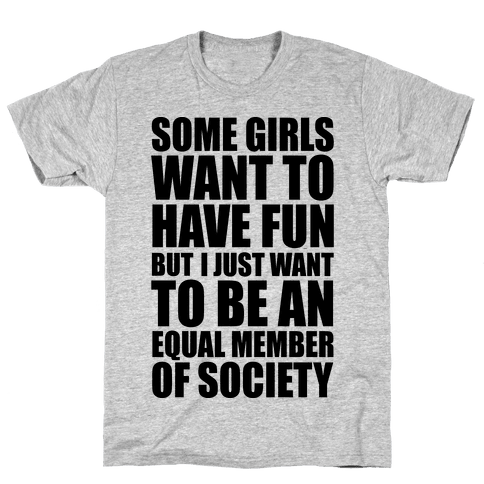 Some Girls Want To Have Fun But I Just Want To Be An Equal Member Of Society Mens T-Shirt