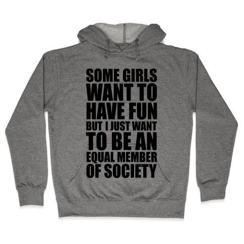 Some Girls Want To Have Fun But I Just Want To Be An Equal Member Of Society Hooded Sweatshirt