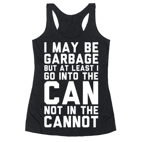 I May Be Garbage but at Least I Go into the Can Not in the Cannot Racerback Tank Top