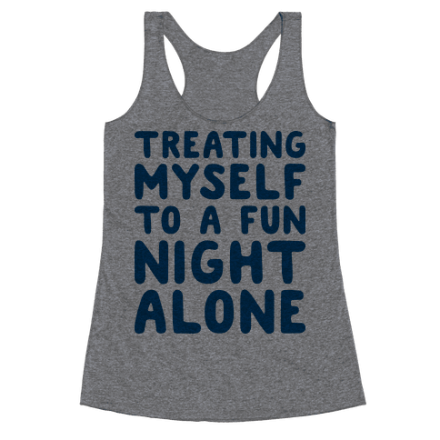 Treating Myself To A Fun Night Alone Racerback Tank Top