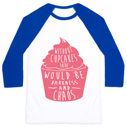Without Cupcakes There Would Be Darkness and Chaos Baseball Tee