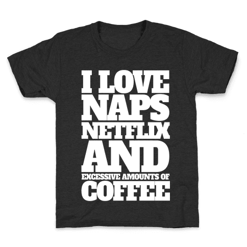 I Love Naps, Netflix, And Excessive Amounts Of Coffee Kids T-Shirt