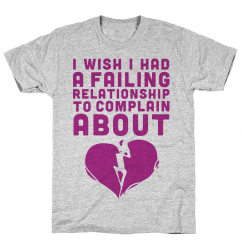 I Wish I Had A Failing Relationship To Complain About  Mens T-Shirt