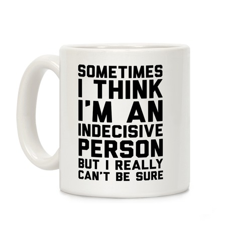 Sometimes I Think I'm An Indecisive Person But I Really Can't Be Sure Coffee Mug