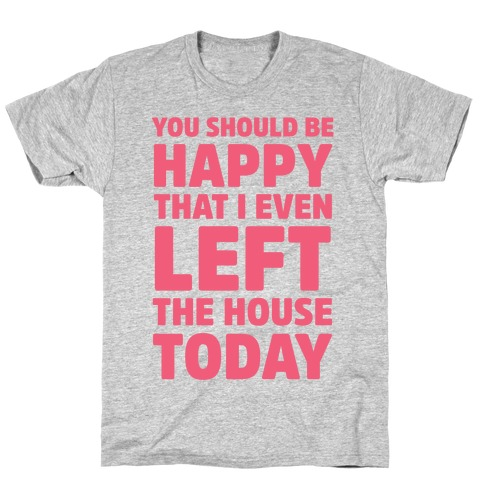 You Should Be Happy That I Even Left The House Today Mens T-Shirt