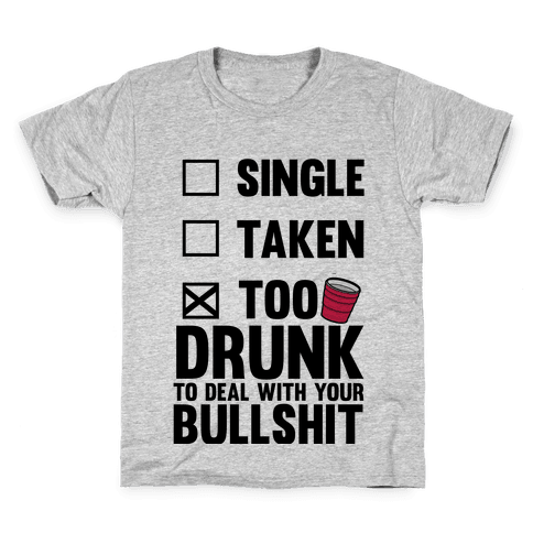 Single, Taken, Too Drunk To Deal With Your Bullshit Kids T-Shirt