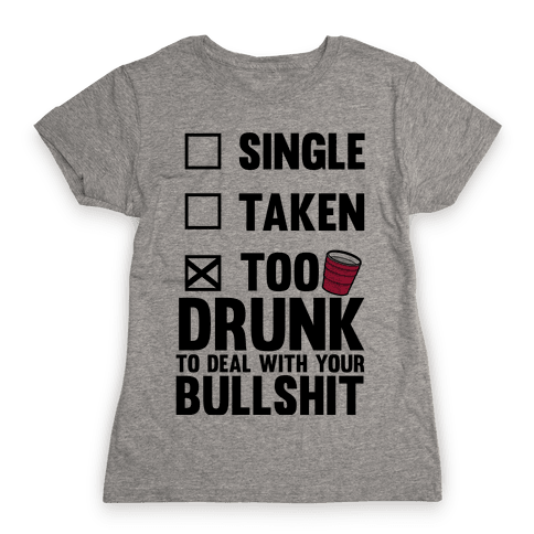 Single, Taken, Too Drunk To Deal With Your Bullshit Womens T-Shirt