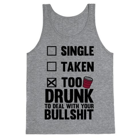 Single, Taken, Too Drunk To Deal With Your Bullshit Tank Top