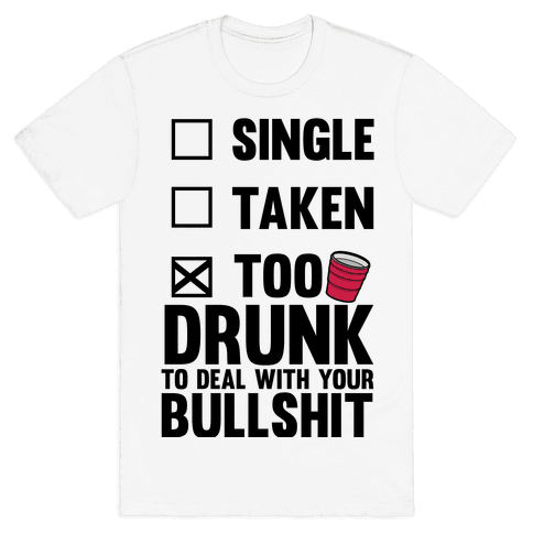 Single, Taken, Too Drunk To Deal With Your Bullshit Mens T-Shirt