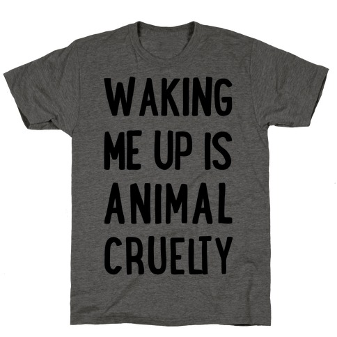 Waking Me Up Is Animal Cruelty T-Shirt