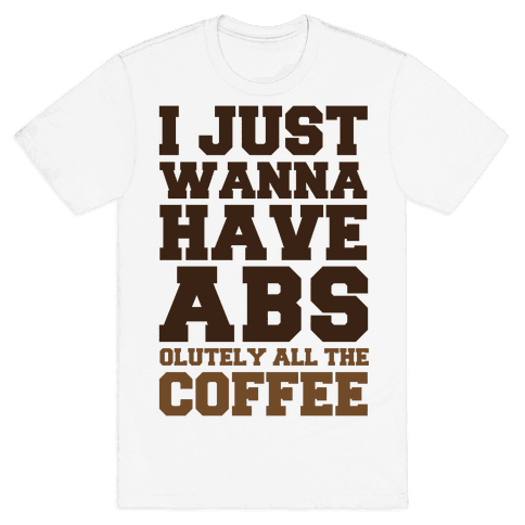 I Just Wanna Have Abs...olutely All The Coffee Mens T-Shirt