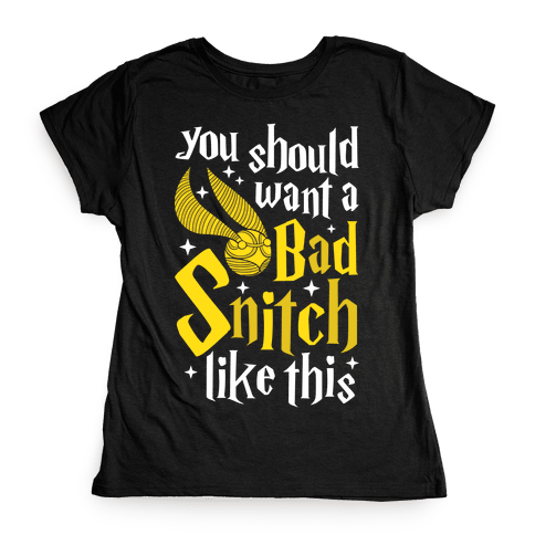 You Should Want A Bad Snitch Like This Womens T-Shirt