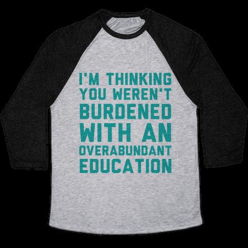 I'm Thinking You Weren't Burdened With An Overabundant Education Baseball Tee