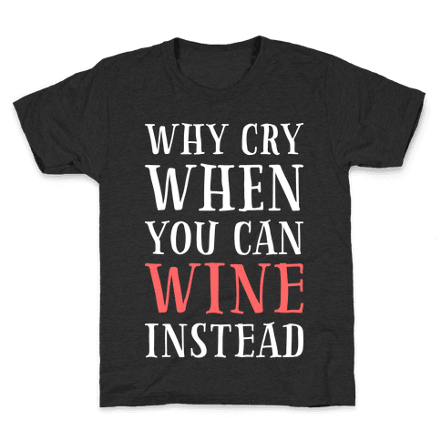 Why Cry When You Can Wine Instead Kids T-Shirt