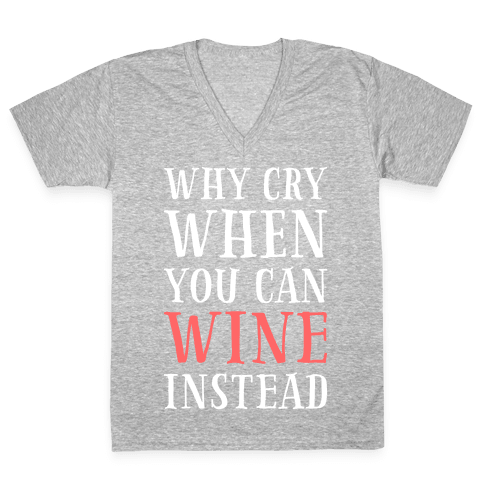 Why Cry When You Can Wine Instead V-Neck Tee Shirt