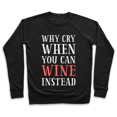 Why Cry When You Can Wine Instead Pullover