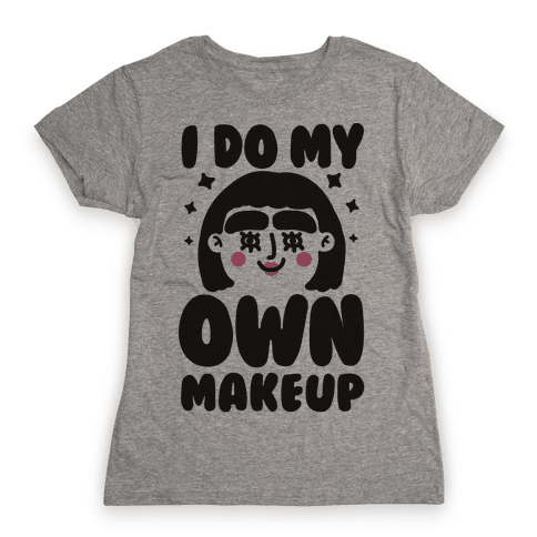 I Do My Own Makeup Womens T-Shirt