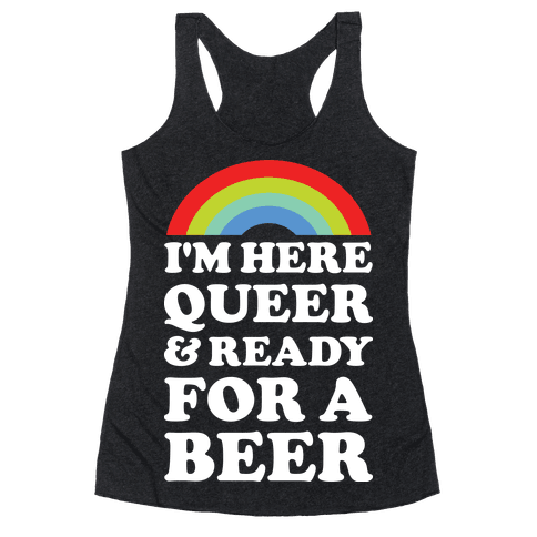 I'm Here Queer And Ready For A Beer Racerback Tank Top