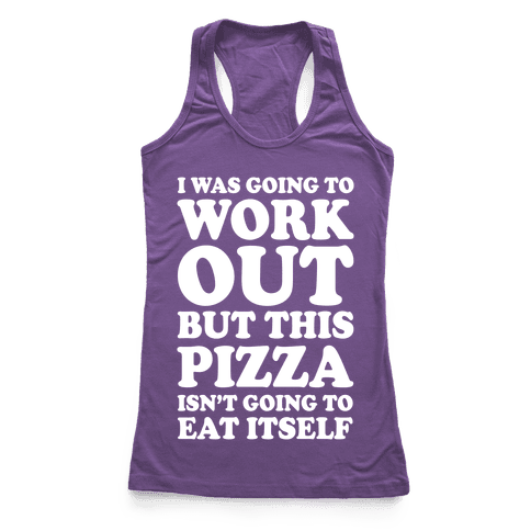 I Was Going To Workout But This Pizza Isn't Going To Eat Itself Racerback Tank Top