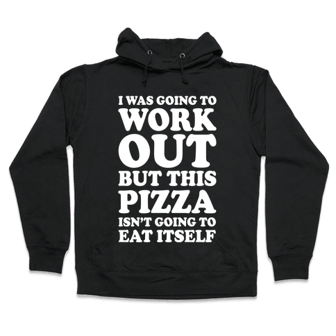 I Was Going To Workout But This Pizza Isn't Going To Eat Itself Hooded Sweatshirt