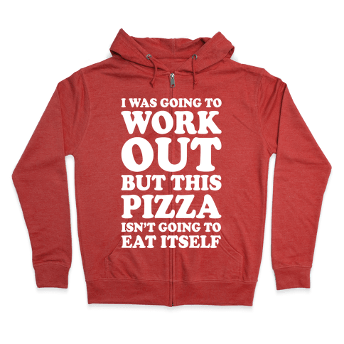 I Was Going To Workout But This Pizza Isn't Going To Eat Itself Zip Hoodie