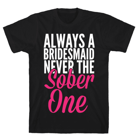 Always A Bridesmaid, Never The Sober One Mens T-Shirt
