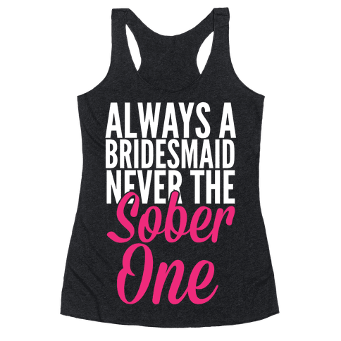 Always A Bridesmaid, Never The Sober One Racerback Tank Top