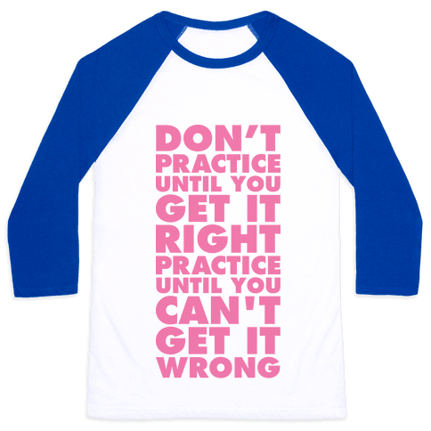 Don't Practice Until You Get It Right Practice Until You Can't Get It Wrong Baseball Tee