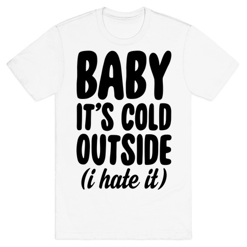 Baby It's Cold Outside (I Hate It) T-Shirt