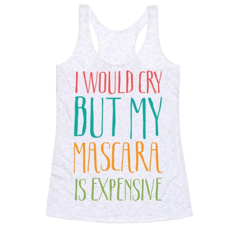 I Would Cry But My Mascara Is Expensive  Racerback Tank Top
