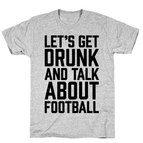 Let's Get Drunk and Talk About Football T-Shirt