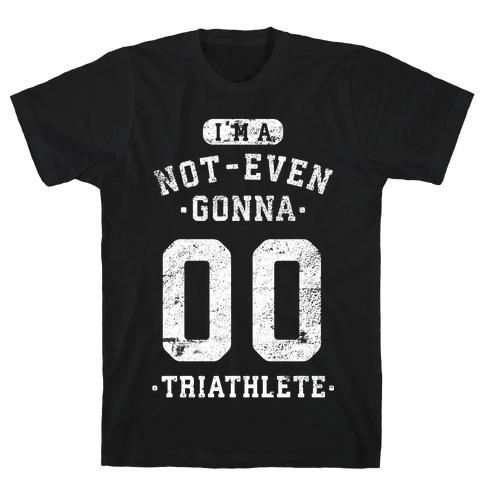 I'm A Not Even Gonna Triathlete T-Shirt