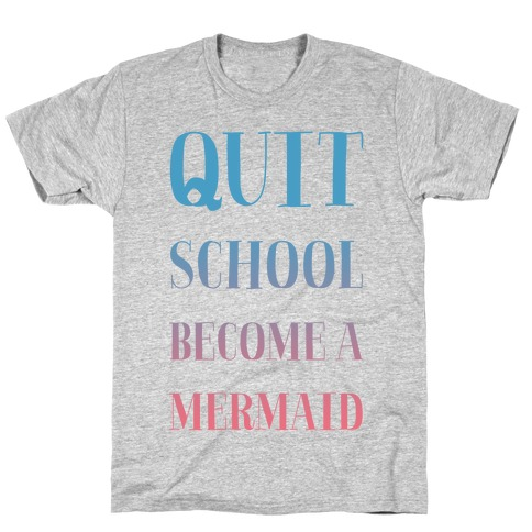 Quit School Become A Mermaid T-Shirt