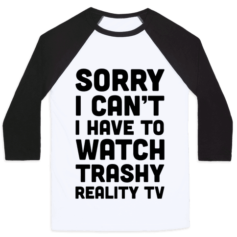 Sorry I Can't I Have To Watch Trashy Reality TV Baseball Tee