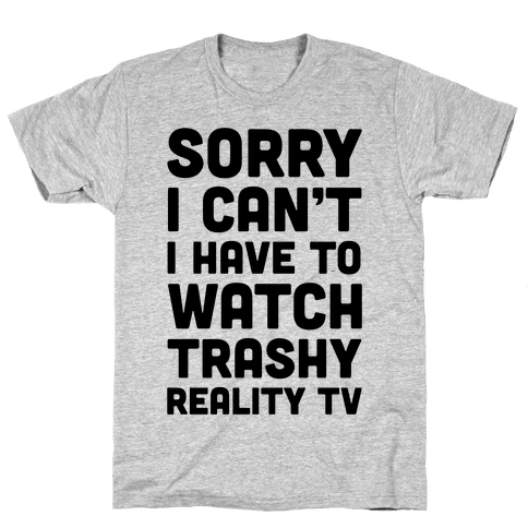 Sorry I Can't I Have To Watch Trashy Reality TV Mens T-Shirt