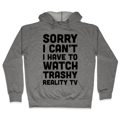 Sorry I Can't I Have To Watch Trashy Reality TV Hooded Sweatshirt