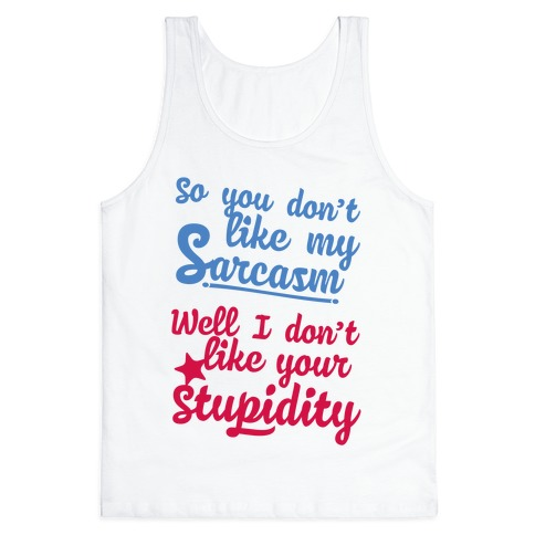So You Don't Like My Sarcasm? I Don't Like Your Stupidity Tank Top
