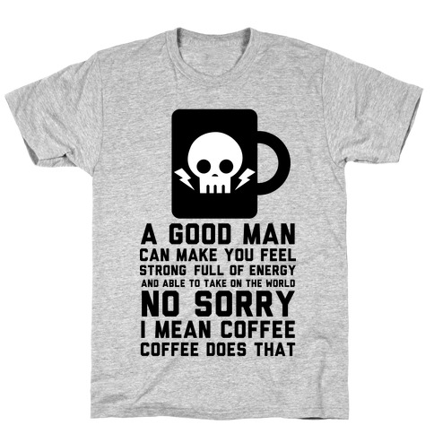 A Good Man Can Make You Feel Strong No Sorry I Mean Coffee Mens T-Shirt