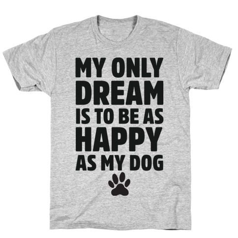My Only Dream is to Be As Happy as My Dog T-Shirt