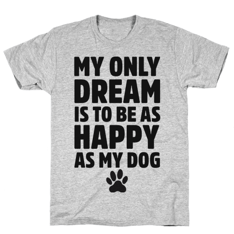 My Only Dream is to Be As Happy as My Dog Mens T-Shirt