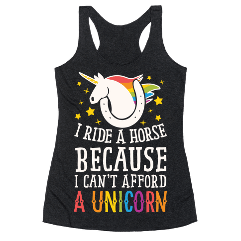 I Ride A Horse Because I Can't Afford A Unicorn Racerback Tank Top