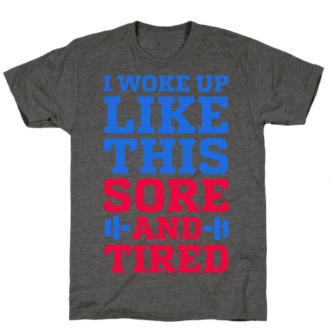 I Woke Up Like This. Sore and Tired. T-Shirt