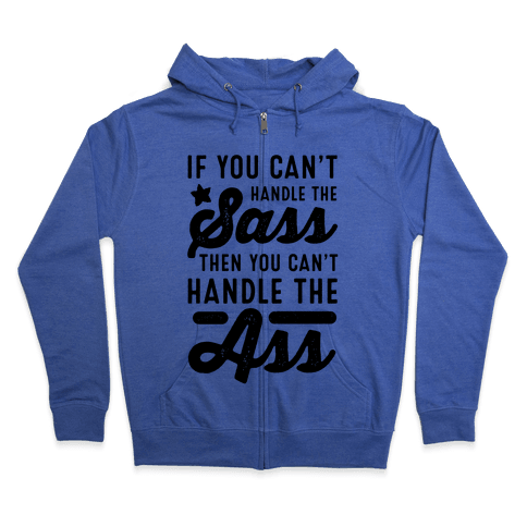If You Can't Handle The Sass. Then You Can't Handle the Ass. Zip Hoodie