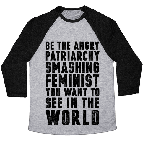 Be The Angry Patriarchy Smashing Feminist You Want To See In The World Baseball Tee