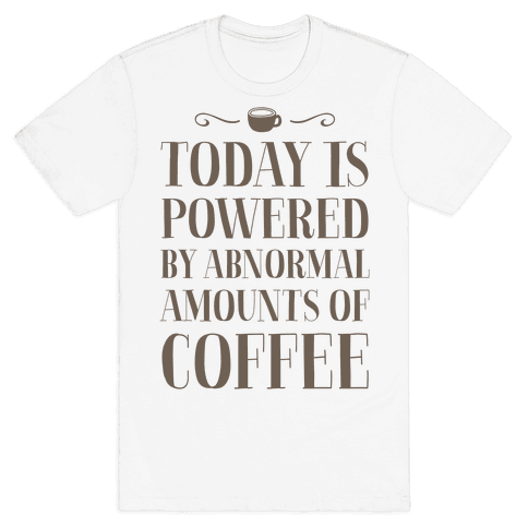 Today Is Powered By Abnormal Amounts Of Coffee