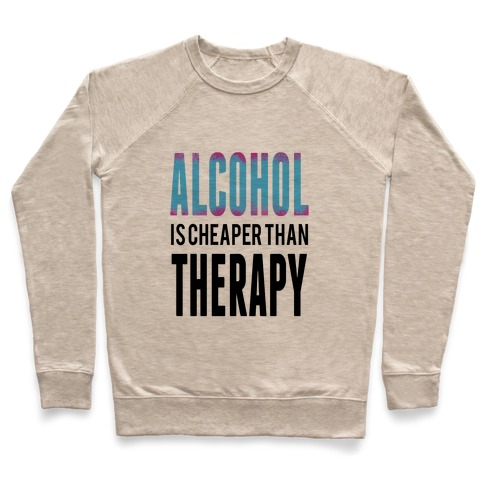 Alcohol: Cheaper than Therepy Pullover