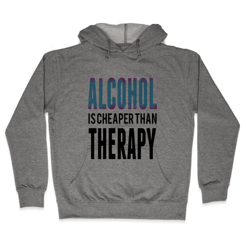 Alcohol: Cheaper than Therepy Hooded Sweatshirt
