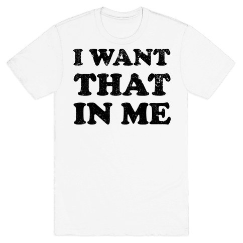 I Want That In Me Mens T-Shirt